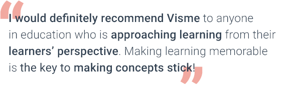 I would definitely recommend Visme to anyone in education who is approaching learning from their learners' perspective. Making learning memorable is the key to making concepts stick!
