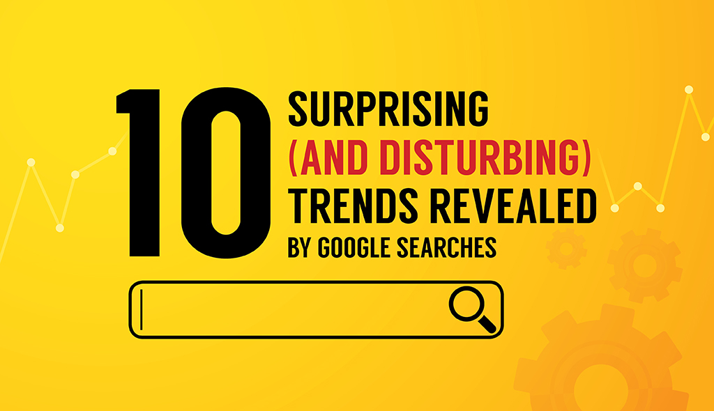 10 Surprising And Disturbing Trends Revealed By Google Searches