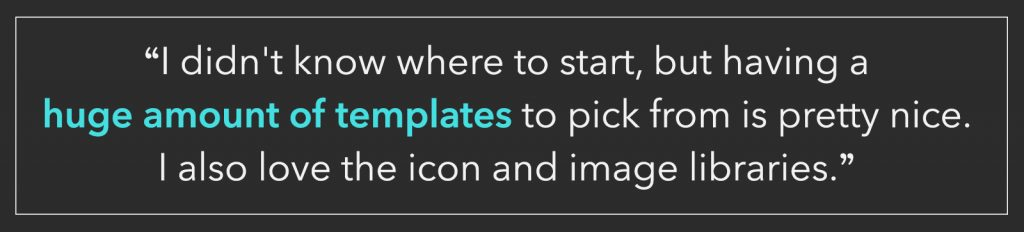 """I didn't know where to start, but having a huge amount of templates to pick from is pretty nice. I also love the icon and image libraries."""