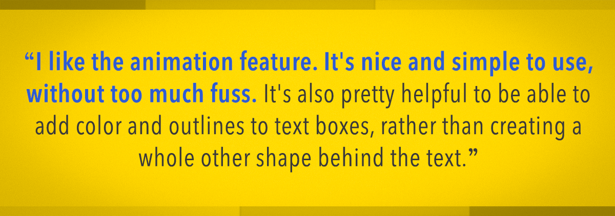 I like the animation feature. it's nice and simple to use, without too much fuss. it's also pretty helpful to be able to add color and outlines to text boxes, rather than creating a whole other shape behind the text.