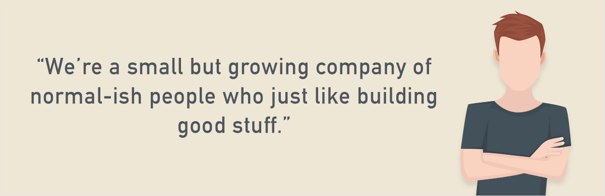 """we're a small but growing company of normal-ish people who just like building good stuff"" - Diggs"