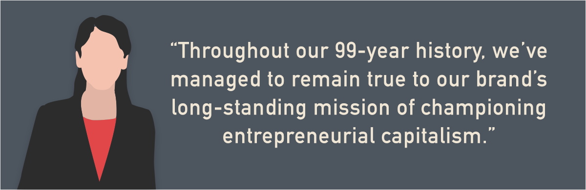 """""""throughout our 99-year history, we've managed to remain true to our brand's long-standing mission of championing entrepreneurial capitalism."""" -Forbes"""