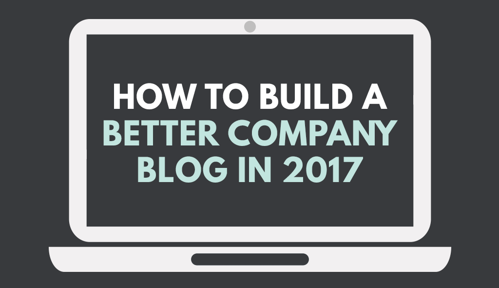 How-to-build-a-better-company-blog-in-2017