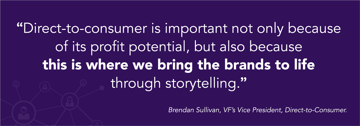 Direct-to-consumer is important not only because of its profit potential, but also because this is where we bring the brands to life through storytelling. brendan sullivan VF vice president