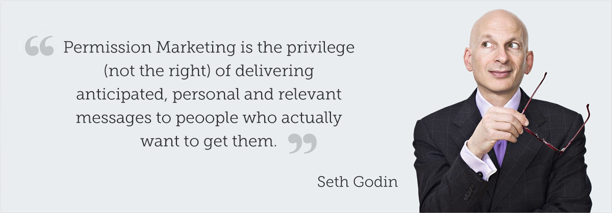 Seth-Godin-permission marketing is the privilege (not the right) of delivering anticipated, personal and relevant messages to people who actually want to get them.