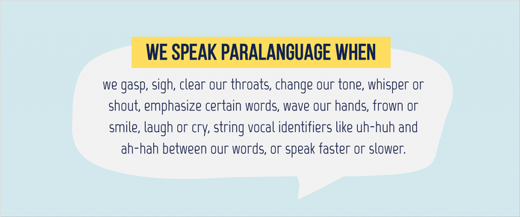 types of paralanguage Paralinguistic features in verbal communication are the vocal signals beyond the basic verbal message paralinguistic elements in a person's speech convey meaning beyond the words and grammar used.