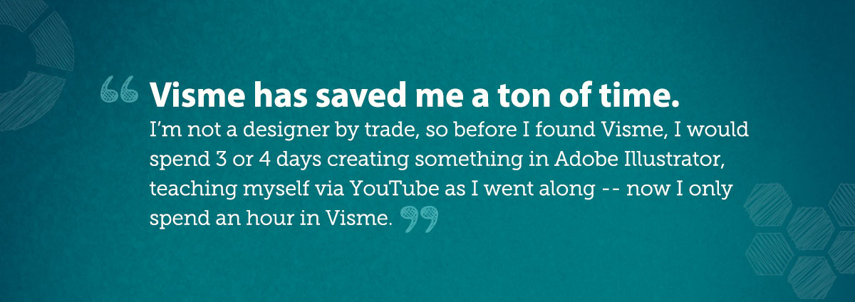 Visme has saved me a ton of time. I'm not a designer by trade, so before I found Visme, I would spend 3 or 4 days creating something in Adobe Illustrator, teaching myself via YouTube as I went along -- now I only spend an hour in Visme.