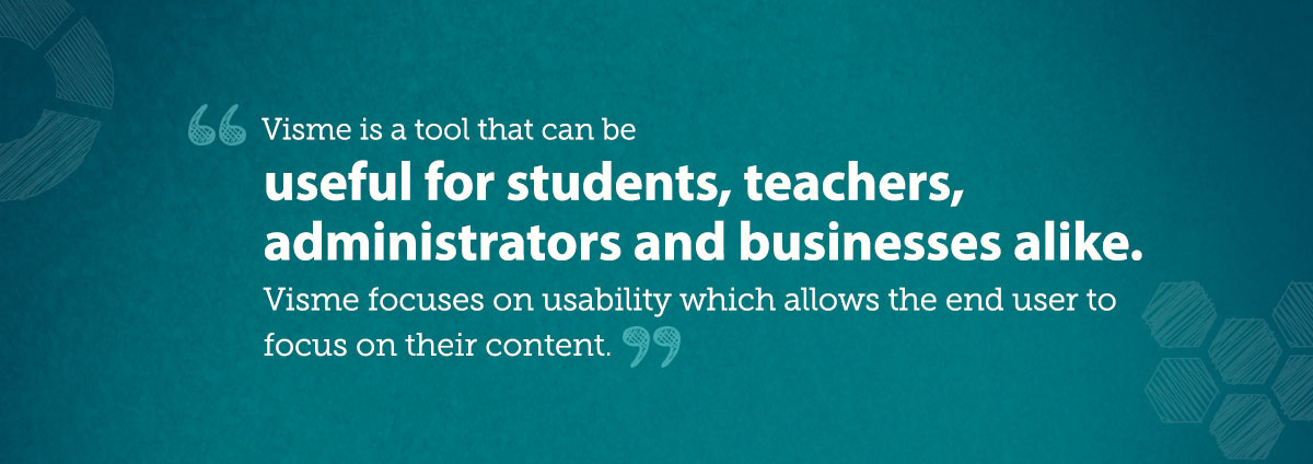 Visme is a tool that can be useful for students, teachers, administrators, and businesses alike. Visme focuses on usability which allows the end user to focus on their content.