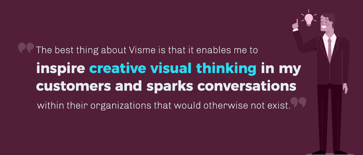 The advantage I have with Visme is that it enables me to communicate the magic of design, not only because it looks good but because it enables me to inspire creative thinking in my clients and spark conversations within their organizations that would otherwise not exist.