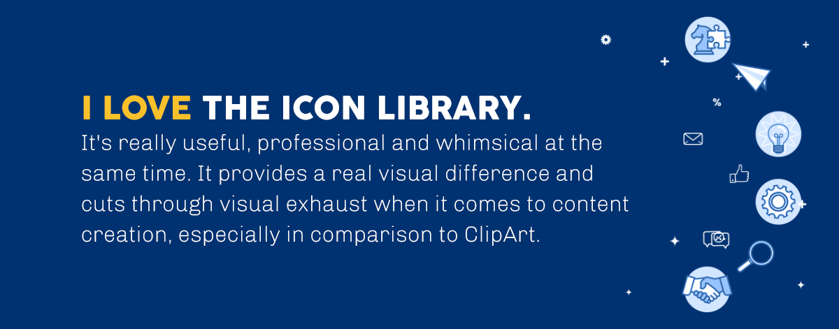 I love the icon library. It's really useful, professional and whimsical at the same time. It provides a real visual difference and cuts through visual exhaust when it comes to content creation, especially in comparison to ClipArt in PowerPoint.