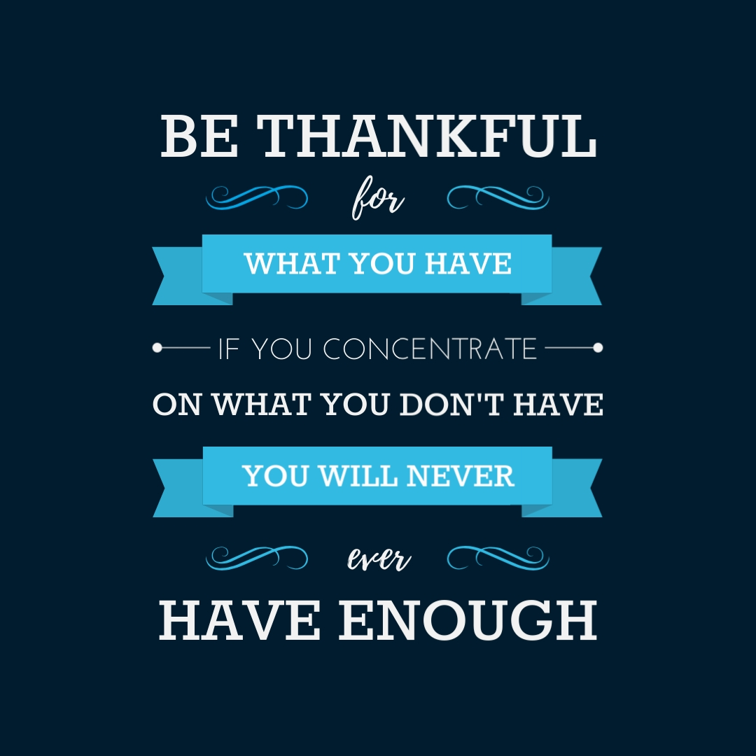 """""""Be thankful for what you have; you'll end up having more. If you concentrate on what you don't have, you will never, ever have enough."""" – Oprah Winfrey"""