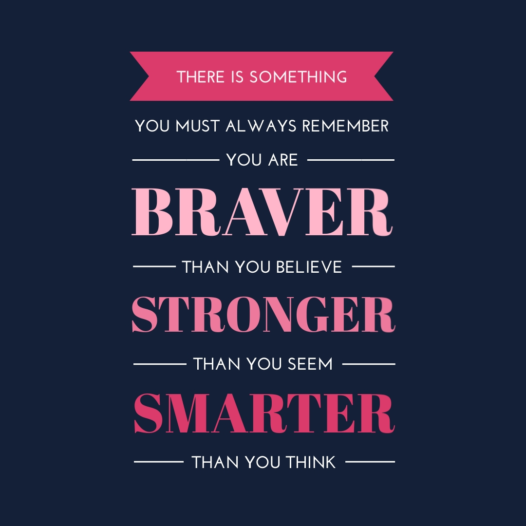 """""""There is something you must always remember. You are braver than you believe, stronger than you seem, and smarter than you think."""" – A.A. Milne"""