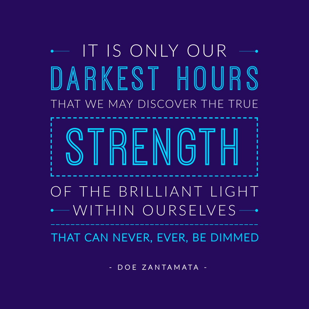 """""""It is only in our darkest hours that we may discover the true strength of the brilliant light within ourselves that can never, ever, be dimmed."""" – Doe Zantamata"""