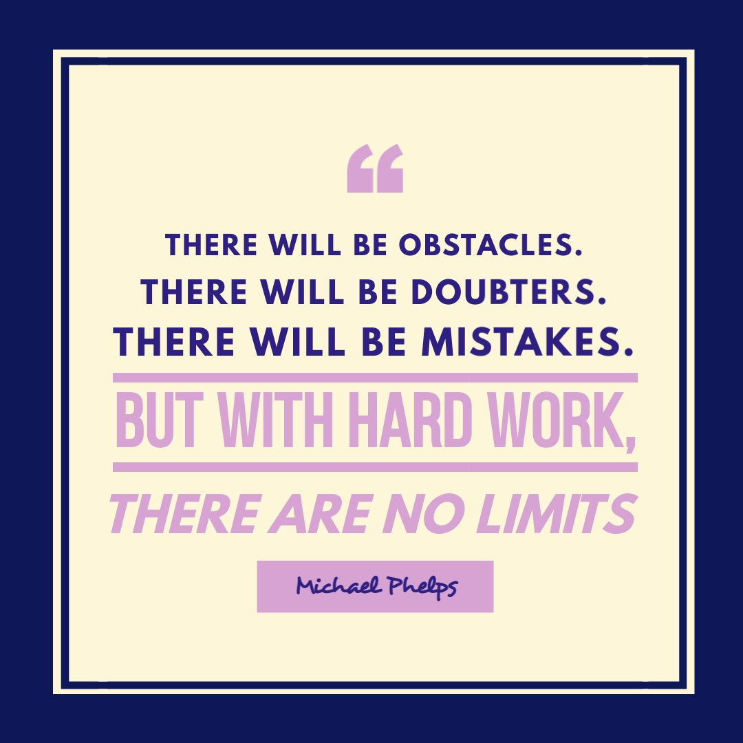 """""""There will be obstacles. There will be doubters. There will be mistakes. But with hard work, there are no limits."""" – Michael Phelps"""