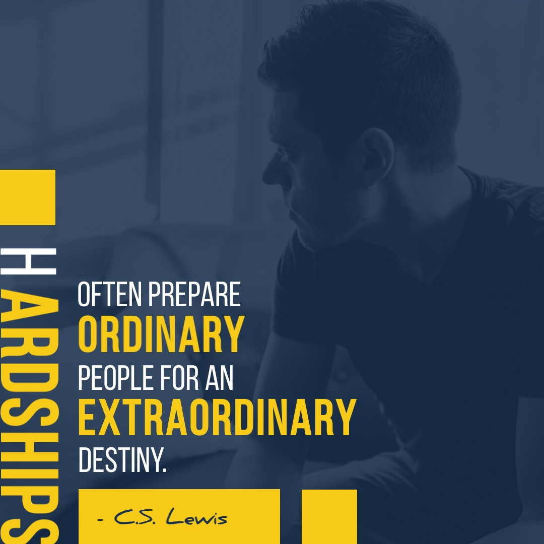 """""""Hardships often prepare ordinary people for an extraordinary destiny."""" – C.S. Lewis"""