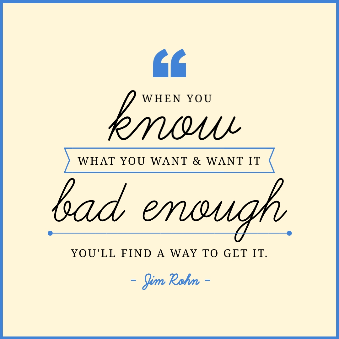 """""""When you know what you want, and want it bad enough, you'll find a way to get it."""" – Jim Rohn"""