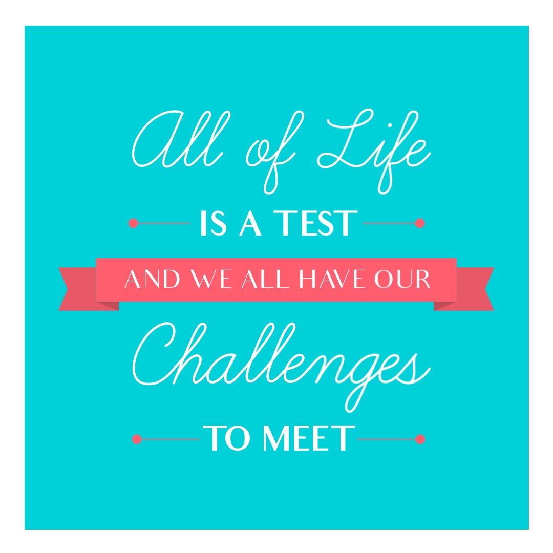 """""""All of life is a test and we all have our challenges to meet."""" – Marjory Sheba"""
