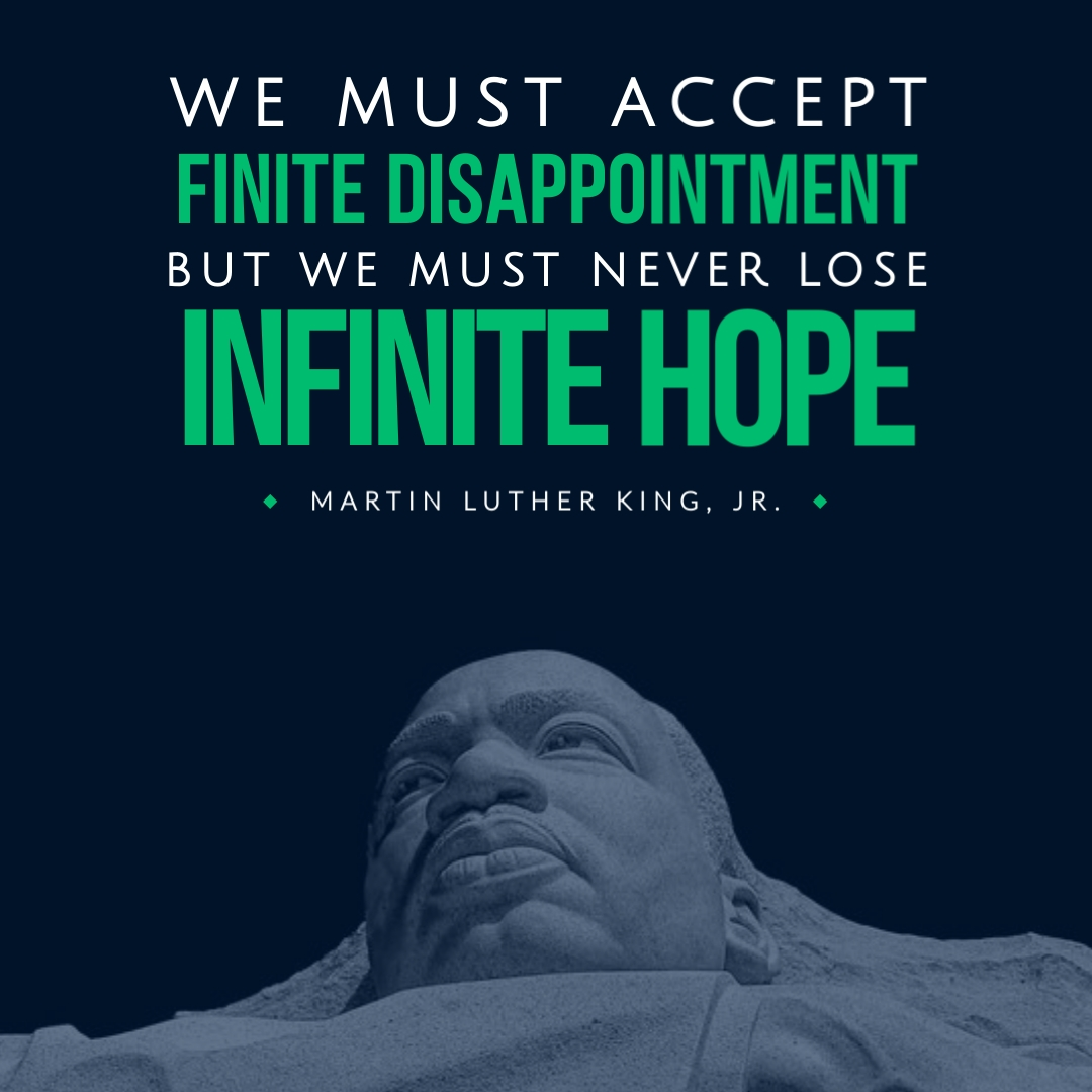 """""""We must accept finite disappointment, but we must never lose infinite hope."""" – Martin Luther King, Jr."""
