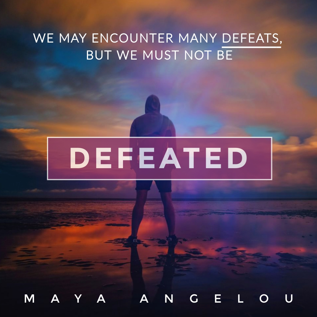 """""""We may encounter many defeats, but we must not be defeated."""" – Maya Angelou"""