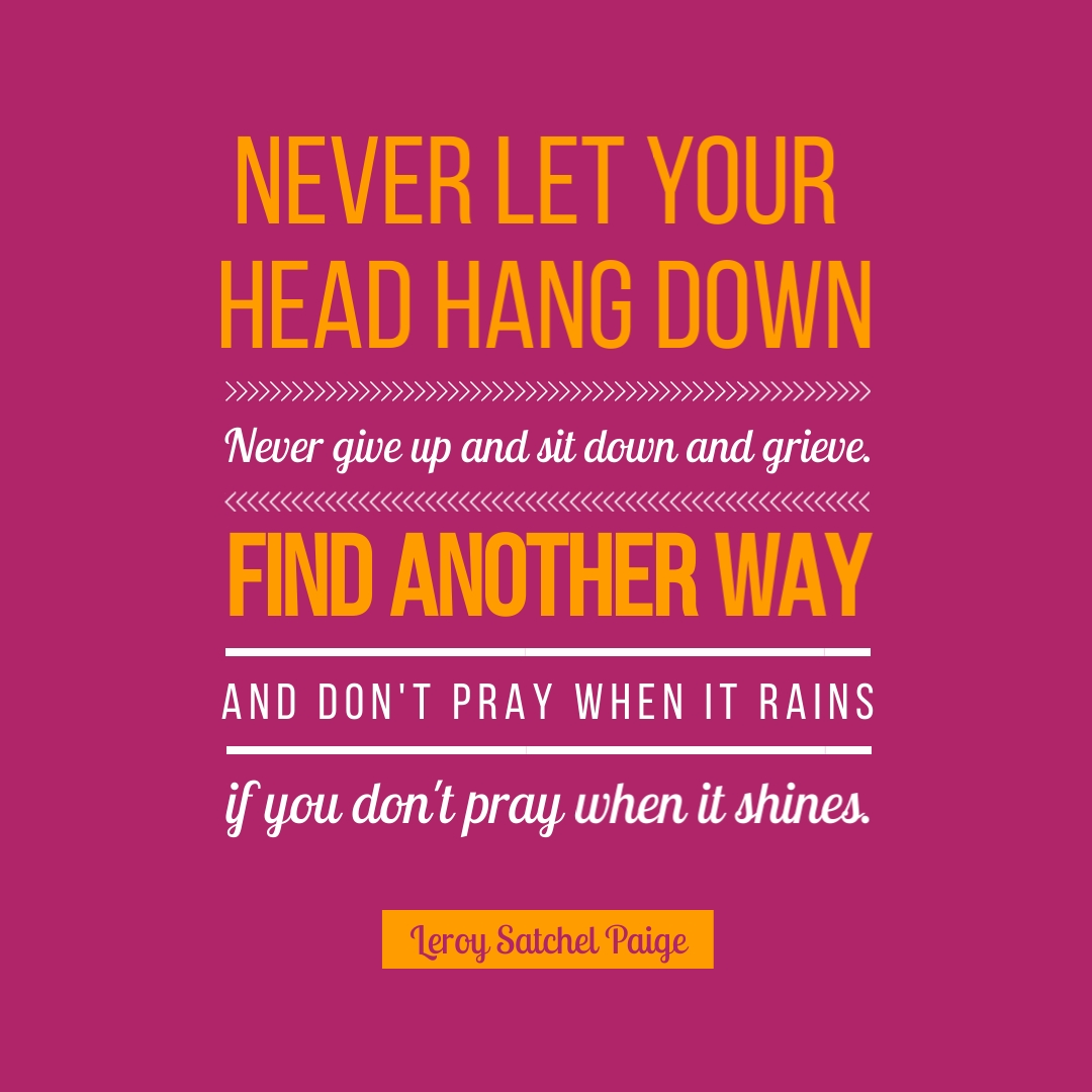 """""""Never let your head hang down. Never give up and sit down and grieve. Find another way. And don't pray when it rains if you don't pray when the sun shines."""" – Leroy Satchel Paige"""