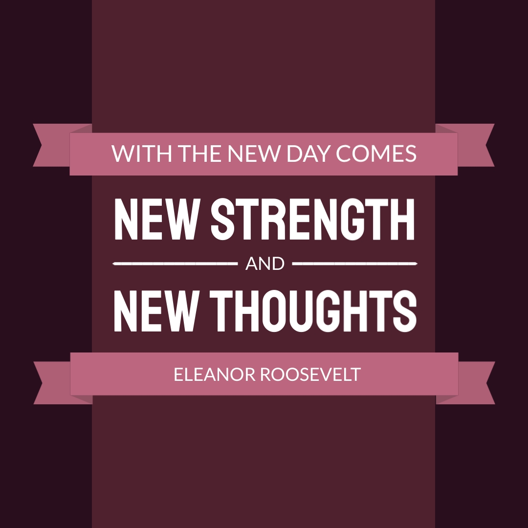 """""""With the new day comes new strength and new thoughts."""" – Eleanor Roosevelt"""