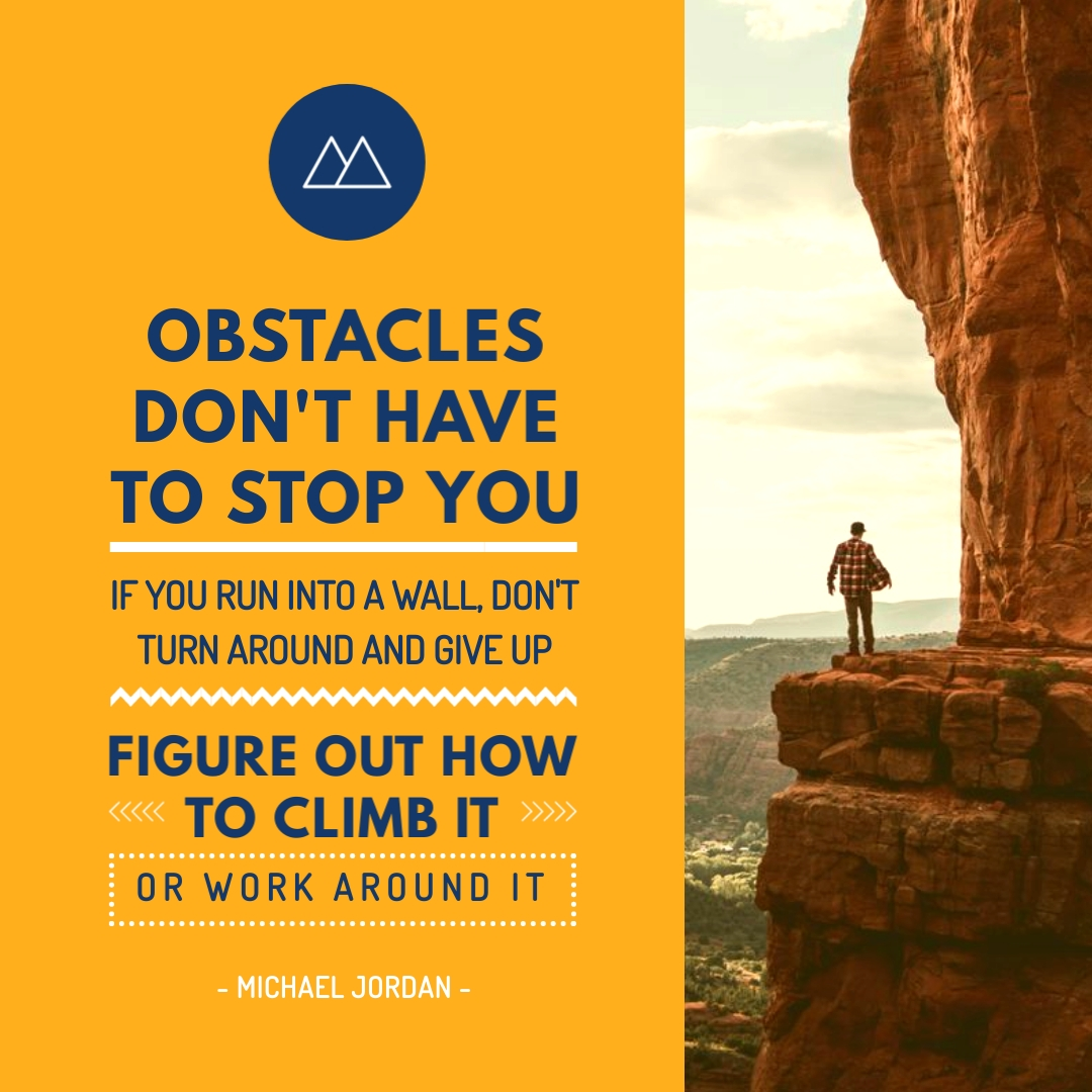 """""""Obstacles don't have to stop you. If you run into a wall, don't turn around and give up. Figure out how to climb it, go through it, or work around it."""" – Michael Jordan"""