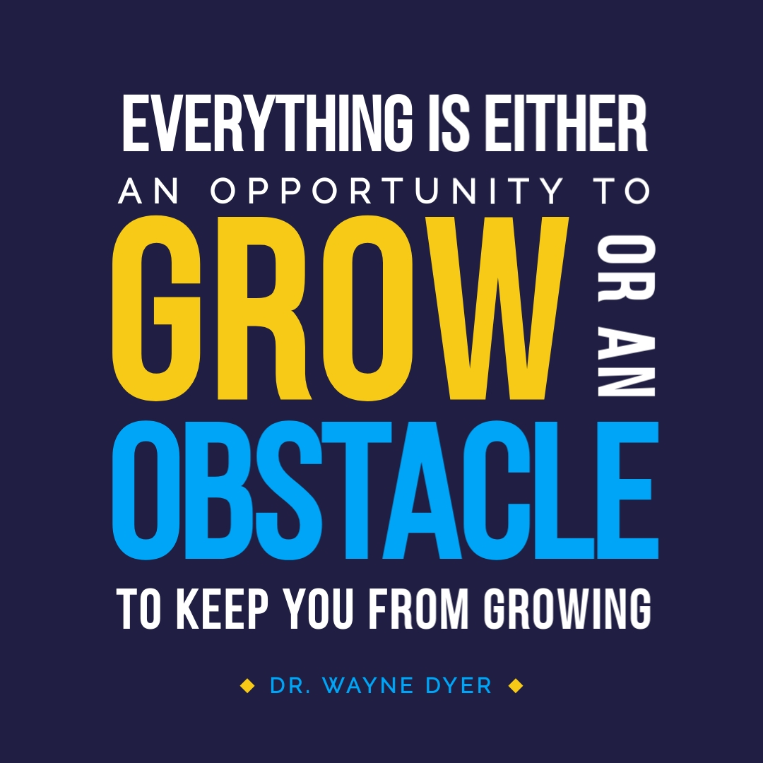 """""""Everything is either an opportunity to grow or an obstacle to keep you from growing. You get to choose."""" – Dr. Wayne Dyer"""