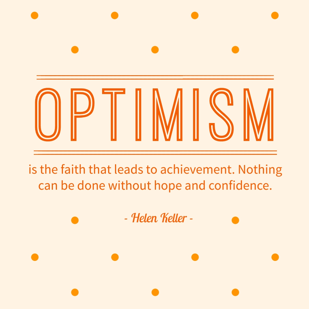 """""""Optimism is the faith that leads to achievement. Nothing can be done without hope and confidence."""" – Helen Keller"""