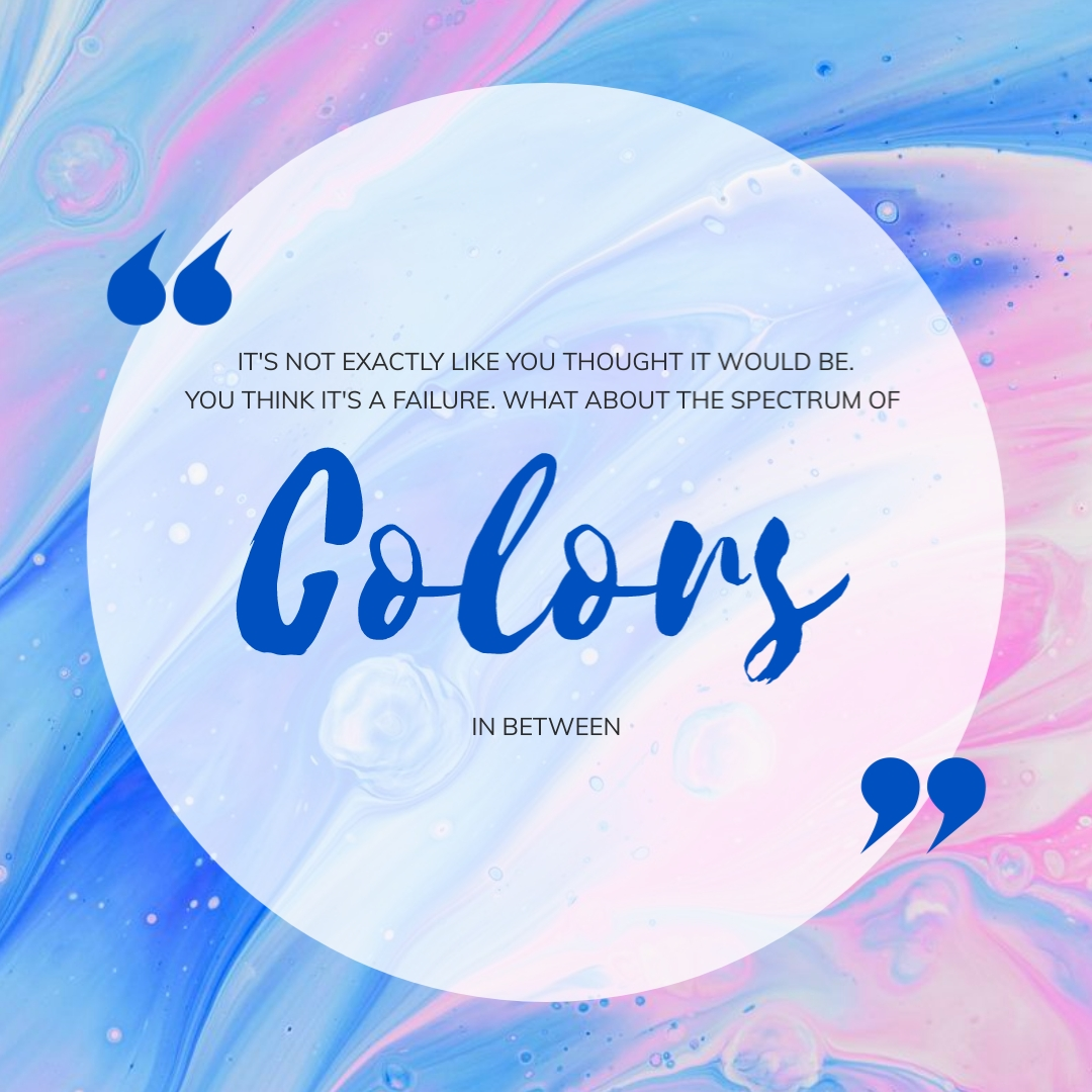 """""""It's not exactly like you thought it would be, you think it's a failure. What about the spectrum of colors in between."""" – Sara Evans"""