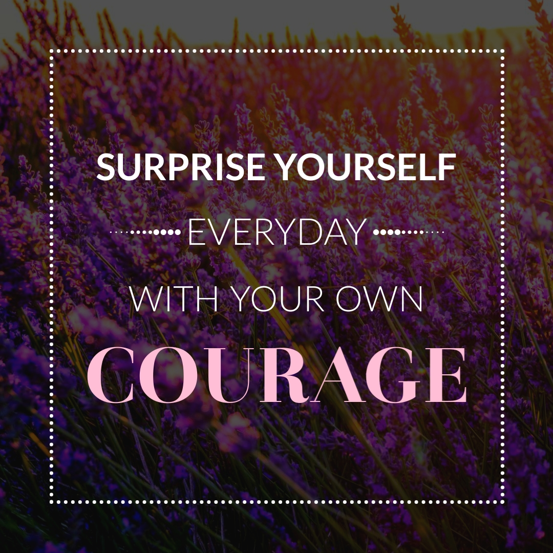 """""""Surprise yourself everyday with your own courage."""" – Denholm Elliott"""