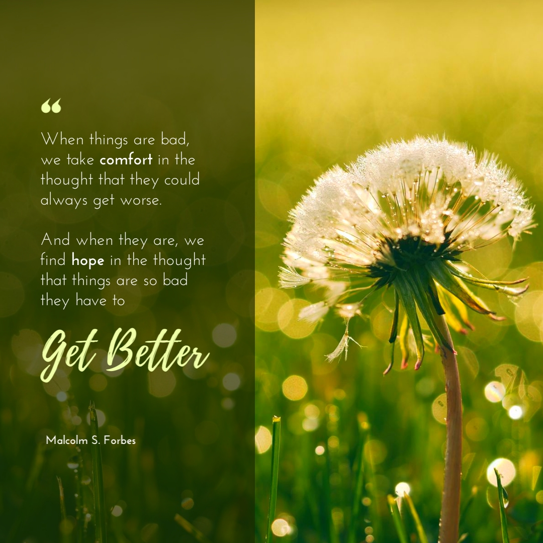 """""""When things are bad, we take comfort in the thought that they could always get worse. And when they are, we find hope in the thought that things are so bad they have to get better."""" – Malcolm S. Forbes"""