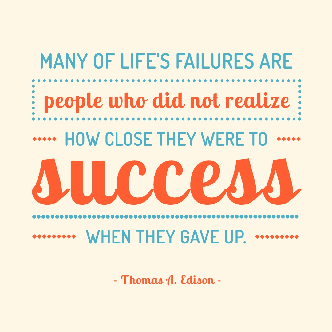 """""""Many of life's failures are people who did not realize how close they were to success when they gave up."""" – Thomas A. Edison"""