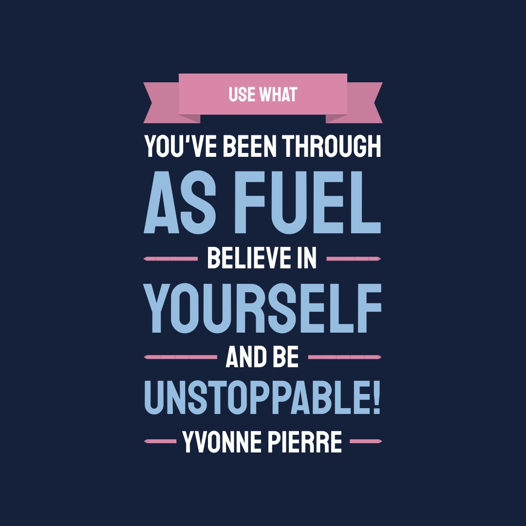 """""""Use what you've been through as fuel, believe in yourself and be unstoppable!"""" – Yvonne Pierre"""