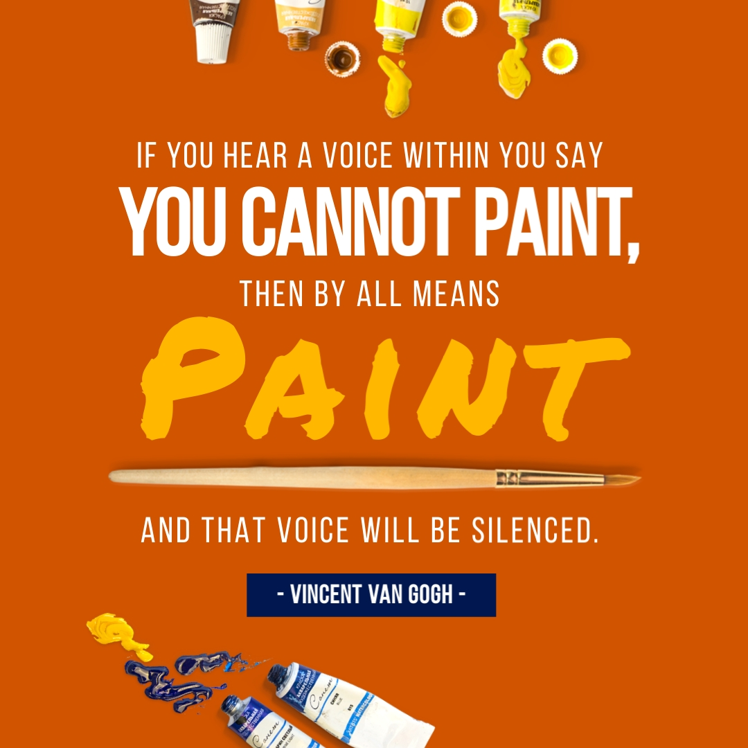 """""""If you hear a voice within you say 'you cannot paint,' then by all means paint, and that voice will be silenced."""" – Vincent Van Gogh"""